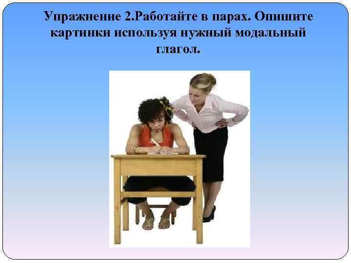 Упражнение 2. Работайте в парах. Опишите картинки используя нужный модальный глагол.