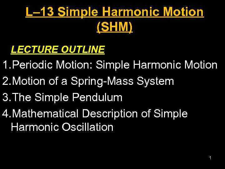 L– 13 Simple Harmonic Motion (SHM) LECTURE OUTLINE 1. Periodic Motion: Simple Harmonic Motion