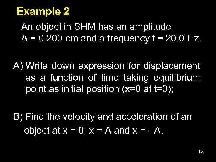 Example 2 An object in SHM has an amplitude A = 0. 200 cm