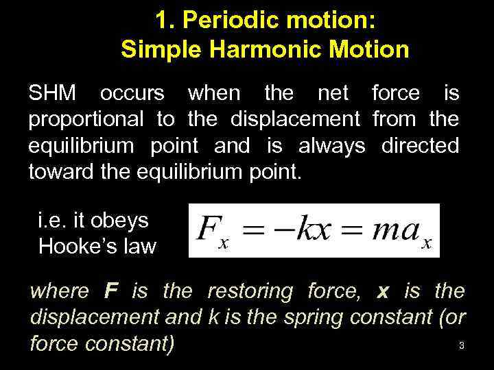 1. Periodic motion: Simple Harmonic Motion SHM occurs when the net force is proportional