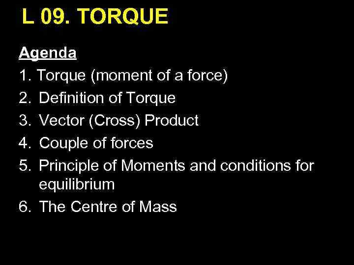 L 09. TORQUE Agenda 1. Torque (moment of a force) 2. Definition of Torque