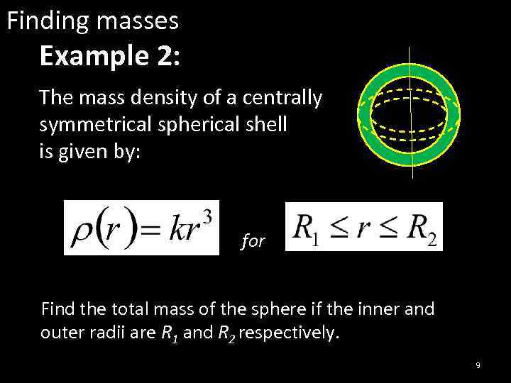 Finding masses Example 2: The mass density of a centrally symmetrical spherical shell is