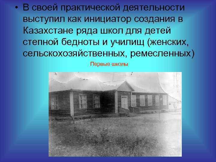 • В своей практической деятельности выступил как инициатор создания в Казахстане ряда школ