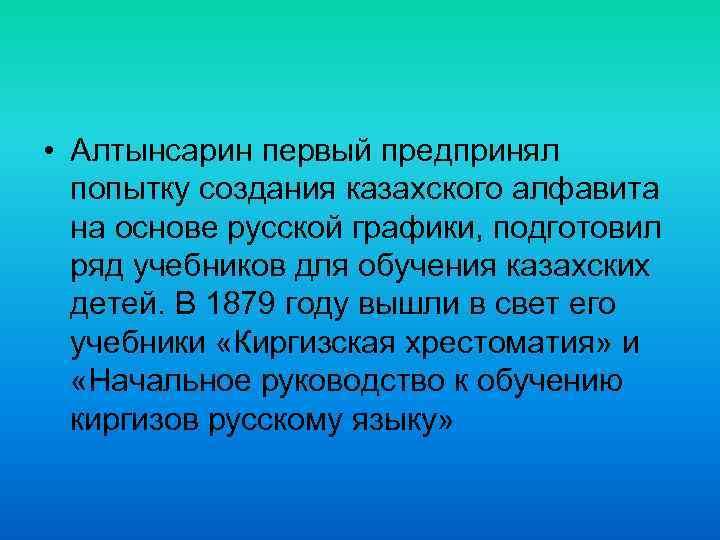 • Алтынсарин первый предпринял попытку создания казахского алфавита на основе русской графики, подготовил