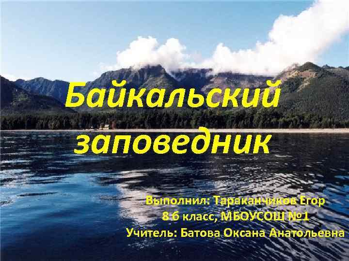 Байкальский заповедник Выполнил: Тараканчиков Егор 8 б класс, МБОУСОШ № 1 Учитель: Батова Оксана
