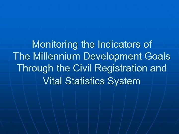Monitoring the Indicators of The Millennium Development Goals Through the Civil Registration and Vital