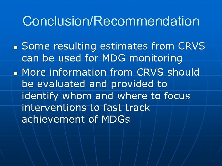 Conclusion/Recommendation n n Some resulting estimates from CRVS can be used for MDG monitoring