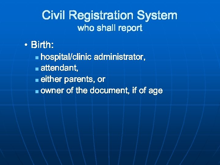 Civil Registration System who shall report • Birth: hospital/clinic administrator, n attendant, n either