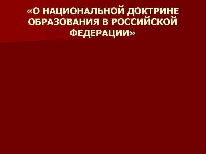 «О НАЦИОНАЛЬНОЙ ДОКТРИНЕ ОБРАЗОВАНИЯ В РОССИЙСКОЙ ФЕДЕРАЦИИ»