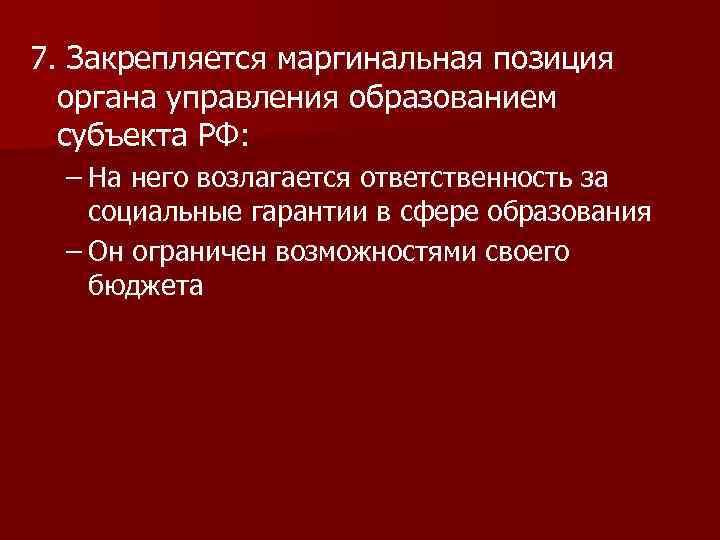 7. Закрепляется маргинальная позиция органа управления образованием субъекта РФ: – На него возлагается ответственность