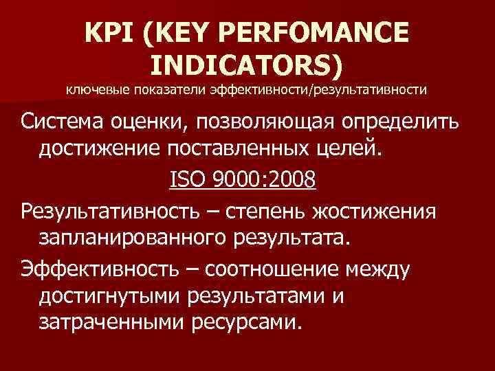 KPI (KEY PERFOMANCE INDICATORS) ключевые показатели эффективности/результативности Система оценки, позволяющая определить достижение поставленных целей.