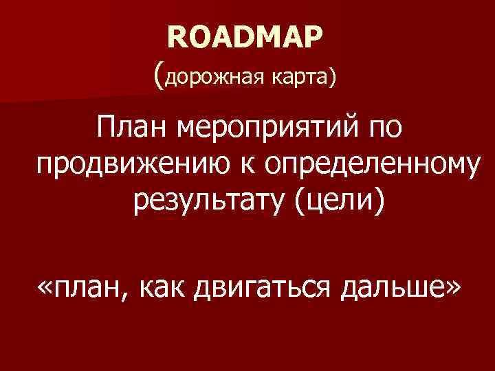 ROADMAP (дорожная карта) План мероприятий по продвижению к определенному результату (цели) «план, как двигаться