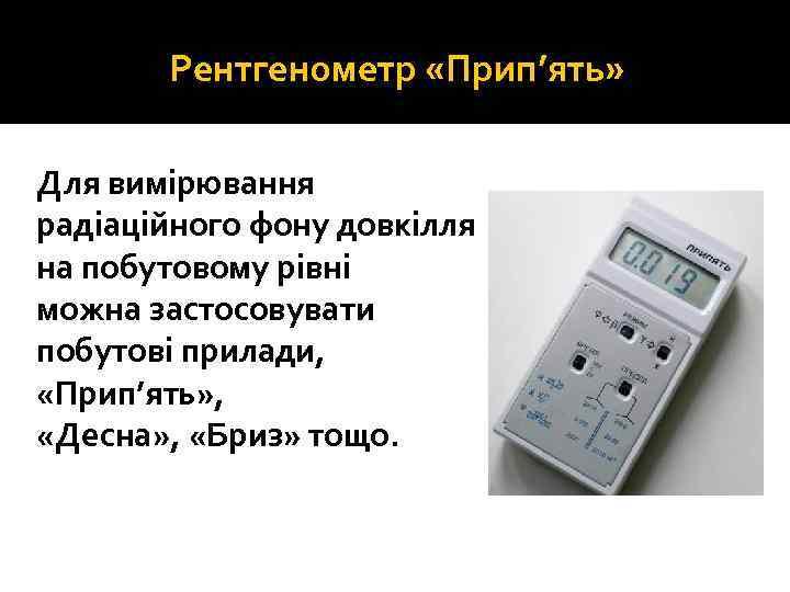 Рентгенометр «Прип'ять» Для вимірювання радіаційного фону довкілля на побутовому рівні можна застосовувати побутові прилади,