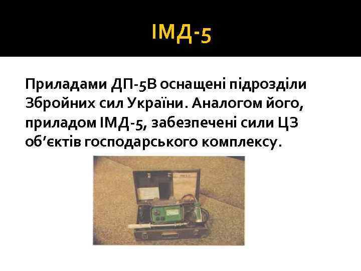 ІМД 5 Приладами ДП 5 В оснащені підрозділи Збройних сил України. Аналогом його, приладом