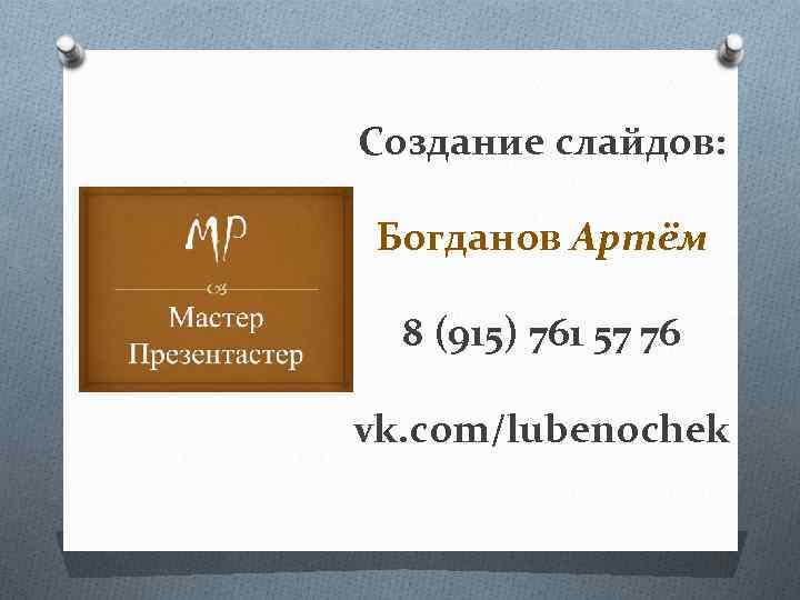 Создание слайдов: Богданов Артём 8 (915) 761 57 76 vk. com/lubenochek