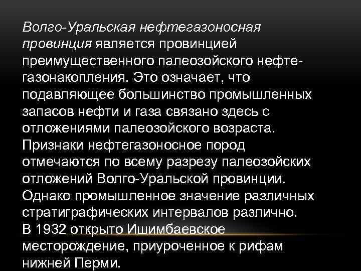 Волго-Уральская нефтегазоносная провинция является провинцией преимущественного палеозойского нефтегазонакопления. Это означает, что подавляющее большинство промышленных