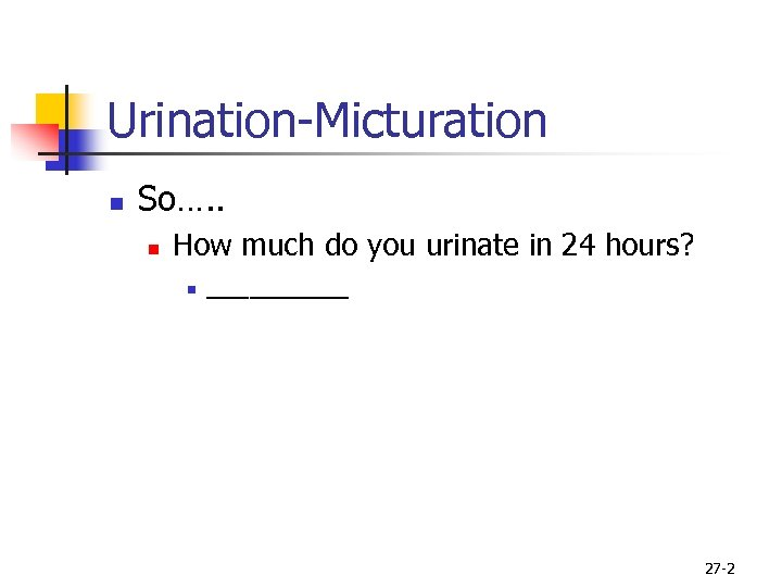 Urination-Micturation n So…. . n How much do you urinate in 24 hours? n
