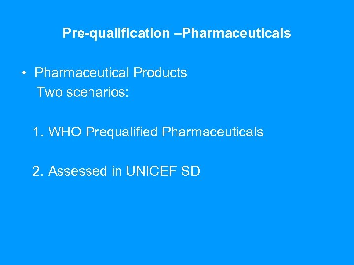 Pre-qualification –Pharmaceuticals • Pharmaceutical Products Two scenarios: 1. WHO Prequalified Pharmaceuticals 2. Assessed in