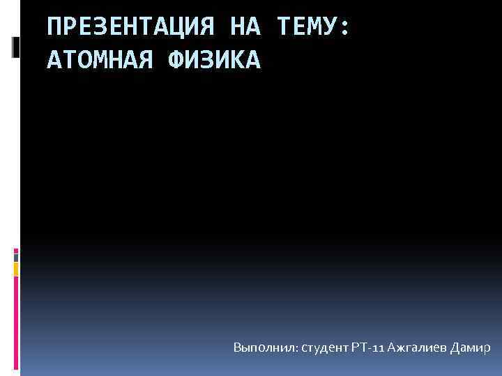 ПРЕЗЕНТАЦИЯ НА ТЕМУ: АТОМНАЯ ФИЗИКА Выполнил: студент РТ-11 Ажгалиев Дамир