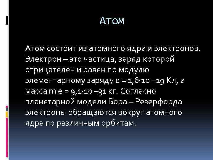 Атом состоит из атомного ядра и электронов. Электрон – это частица, заряд которой отрицателен