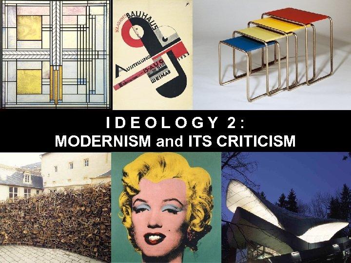 I D E O L O G Y 2 : MODERNISM and ITS CRITICISM