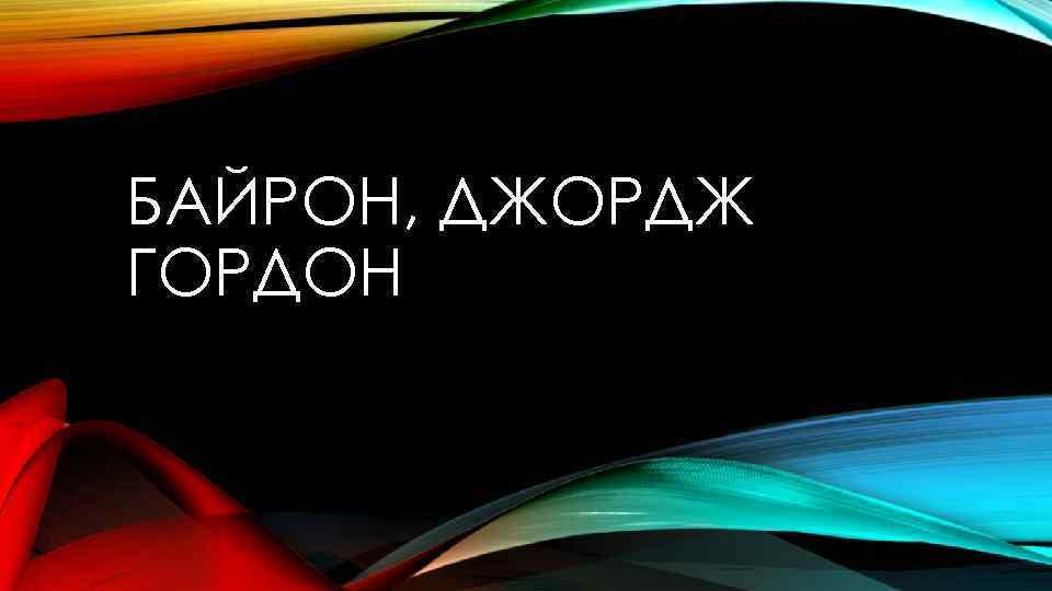 БАЙРОН, ДЖОРДЖ ГОРДОН