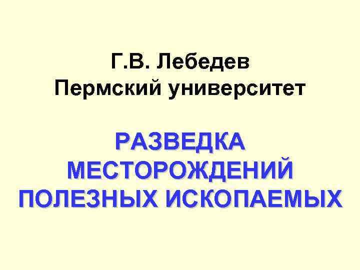 Г. В. Лебедев Пермский университет РАЗВЕДКА МЕСТОРОЖДЕНИЙ ПОЛЕЗНЫХ ИСКОПАЕМЫХ