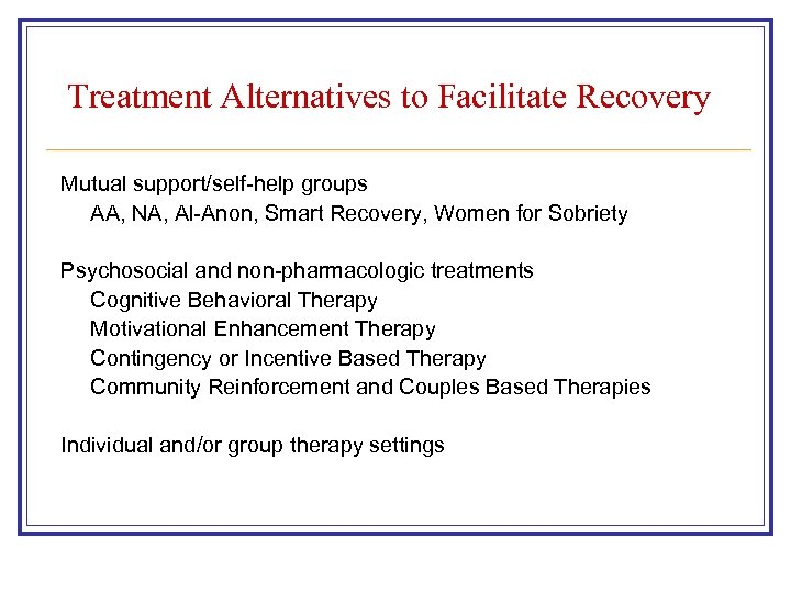 Treatment Alternatives to Facilitate Recovery Mutual support/self-help groups AA, NA, Al-Anon, Smart Recovery, Women