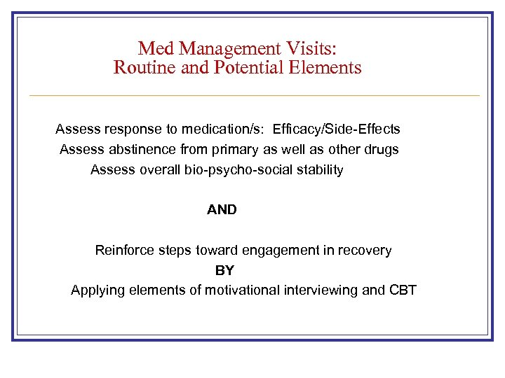 Med Management Visits: Routine and Potential Elements Assess response to medication/s: Efficacy/Side-Effects Assess abstinence