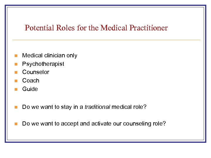Potential Roles for the Medical Practitioner n Medical clinician only Psychotherapist Counselor Coach Guide