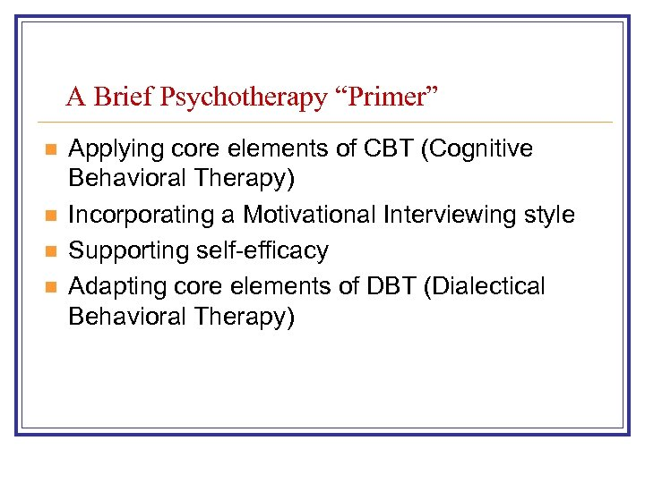 "A Brief Psychotherapy ""Primer"" n n Applying core elements of CBT (Cognitive Behavioral Therapy)"