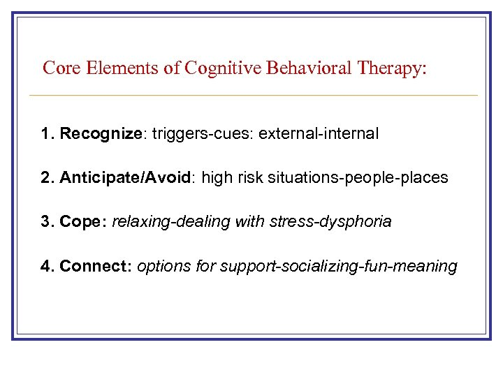 Core Elements of Cognitive Behavioral Therapy: 1. Recognize: triggers-cues: external-internal 2. Anticipate/Avoid: high risk