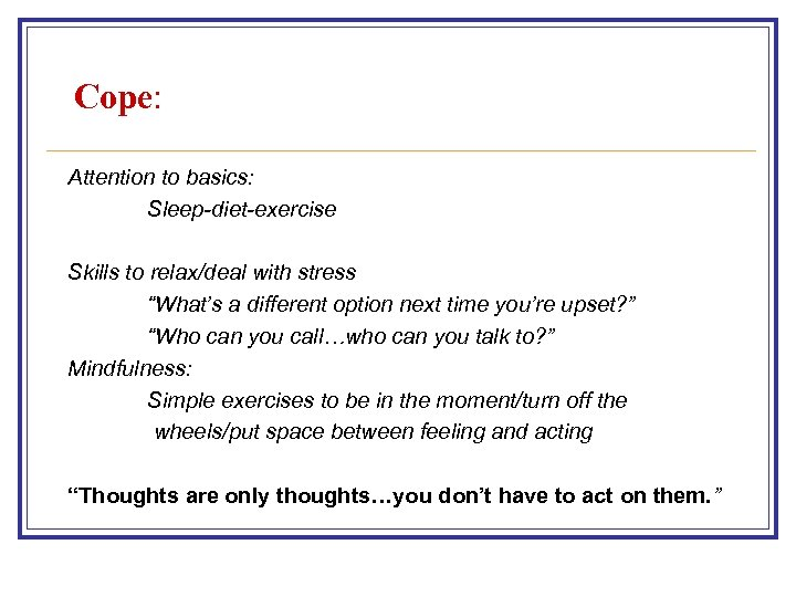 "Cope: Attention to basics: Sleep-diet-exercise Skills to relax/deal with stress ""What's a different option"