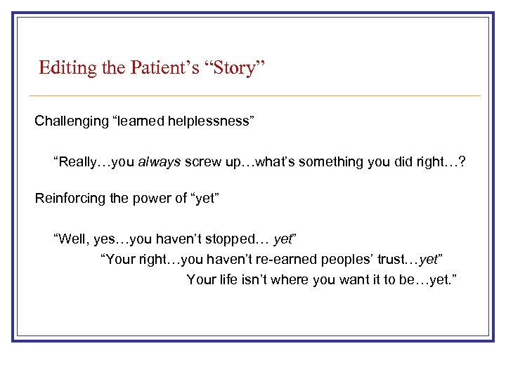 "Editing the Patient's ""Story"" Challenging ""learned helplessness"" ""Really…you always screw up…what's something you did"