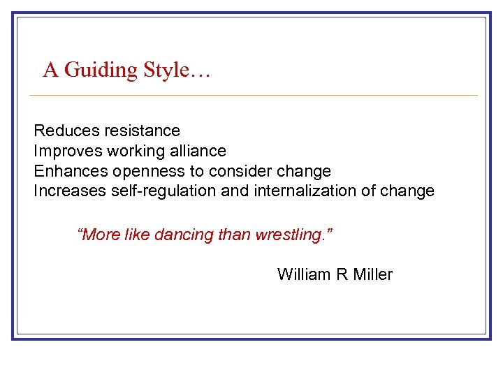 A Guiding Style… Reduces resistance Improves working alliance Enhances openness to consider change Increases