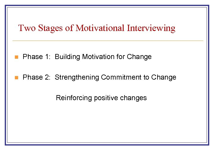 Two Stages of Motivational Interviewing n Phase 1: Building Motivation for Change n Phase