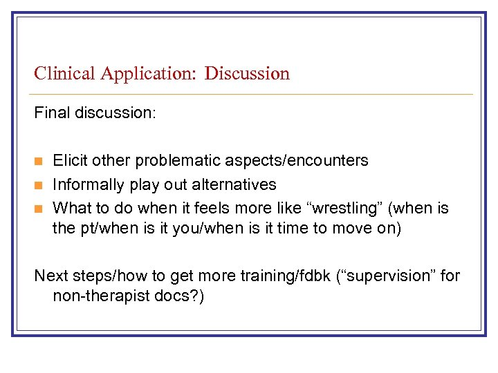 Clinical Application: Discussion Final discussion: n n n Elicit other problematic aspects/encounters Informally play