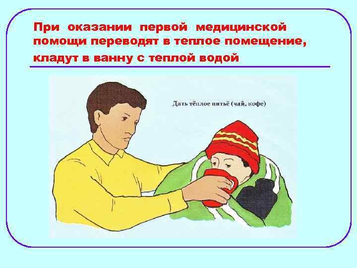 При оказании первой медицинской помощи переводят в теплое помещение, кладут в ванну с теплой