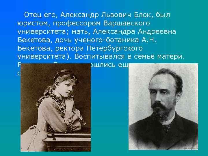 Отец его, Александр Львович Блок, был юристом, профессором Варшавского университета; мать, Александра Андреевна Бекетова,