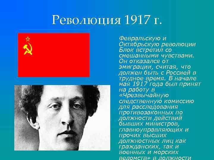 Революция 1917 г. Февральскую и Октябрьскую революции Блок встретил со смешанными чувствами. Он отказался