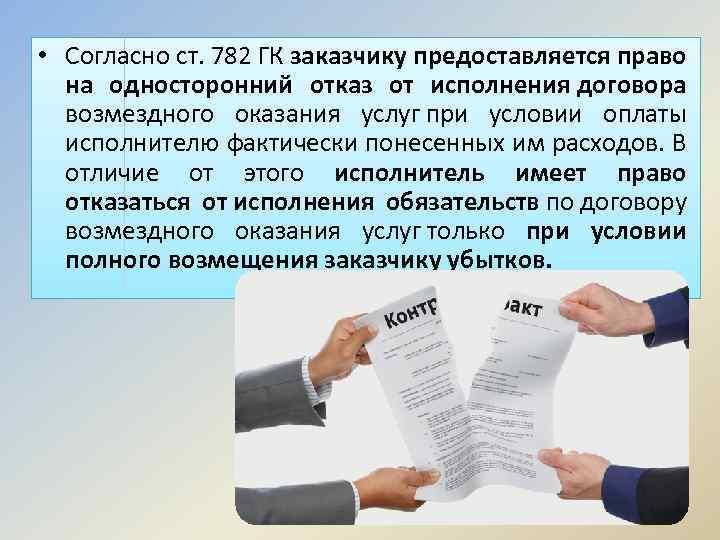 • Согласно ст. 782 ГК заказчику предоставляется право на односторонний отказ от исполнения