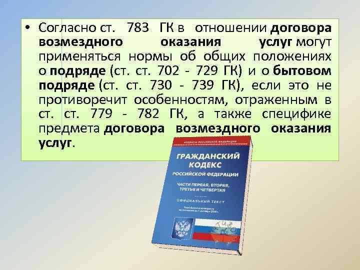• Согласно ст. 783 ГК в отношении договора возмездного оказания услуг могут применяться