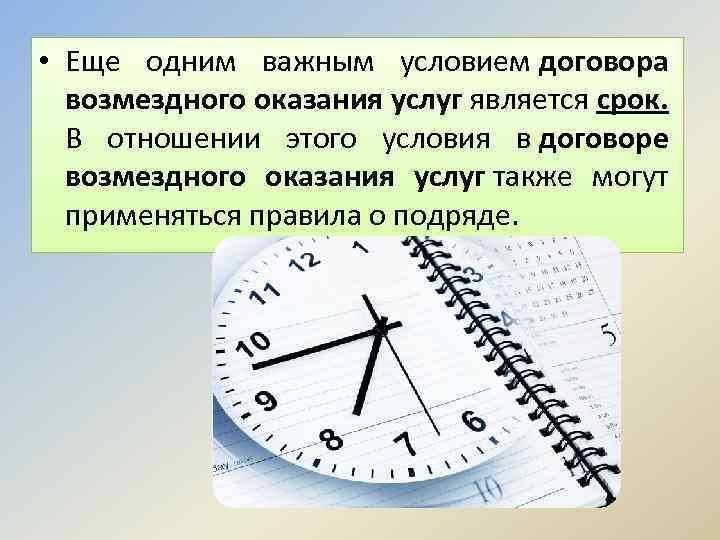 • Еще одним важным условием договора возмездного оказания услуг является срок. В отношении