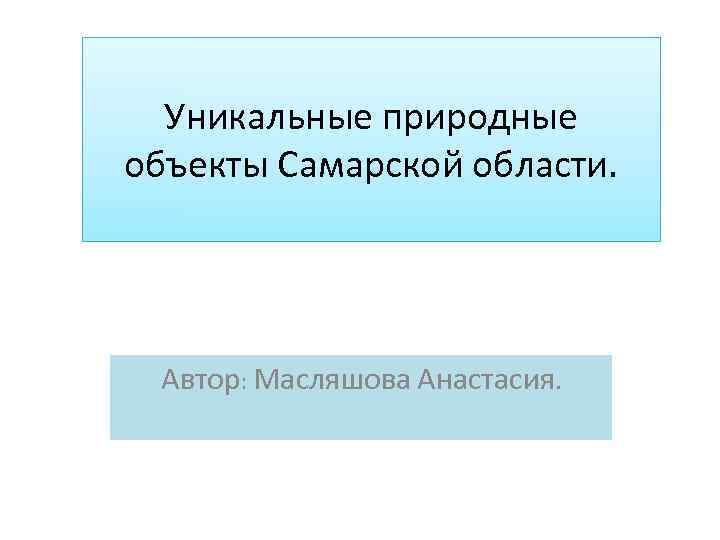 Уникальные природные объекты Самарской области. Автор: Масляшова Анастасия.