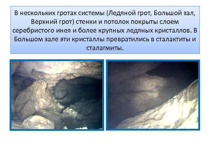 В нескольких гротах системы (Ледяной грот, Большой зал, Верхний грот) стенки и потолок покрыты