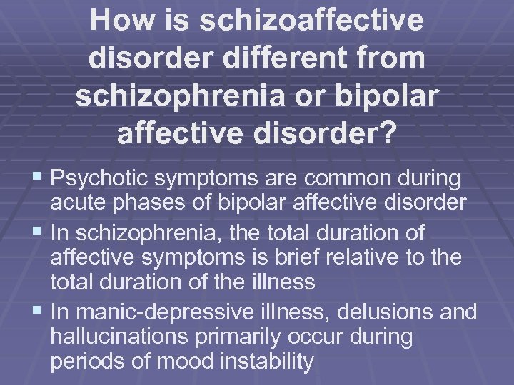 How is schizoaffective disorder different from schizophrenia or bipolar affective disorder? § Psychotic symptoms