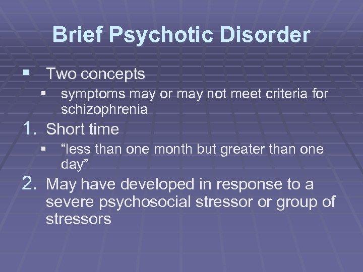 Brief Psychotic Disorder § Two concepts § symptoms may or may not meet criteria