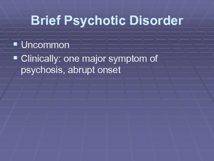 Brief Psychotic Disorder § Uncommon § Clinically: one major symptom of psychosis, abrupt onset