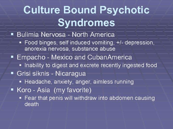 Culture Bound Psychotic Syndromes § Bulimia Nervosa - North America § Food binges, self