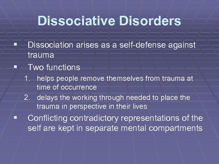 Dissociative Disorders § Dissociation arises as a self-defense against § trauma Two functions 1.